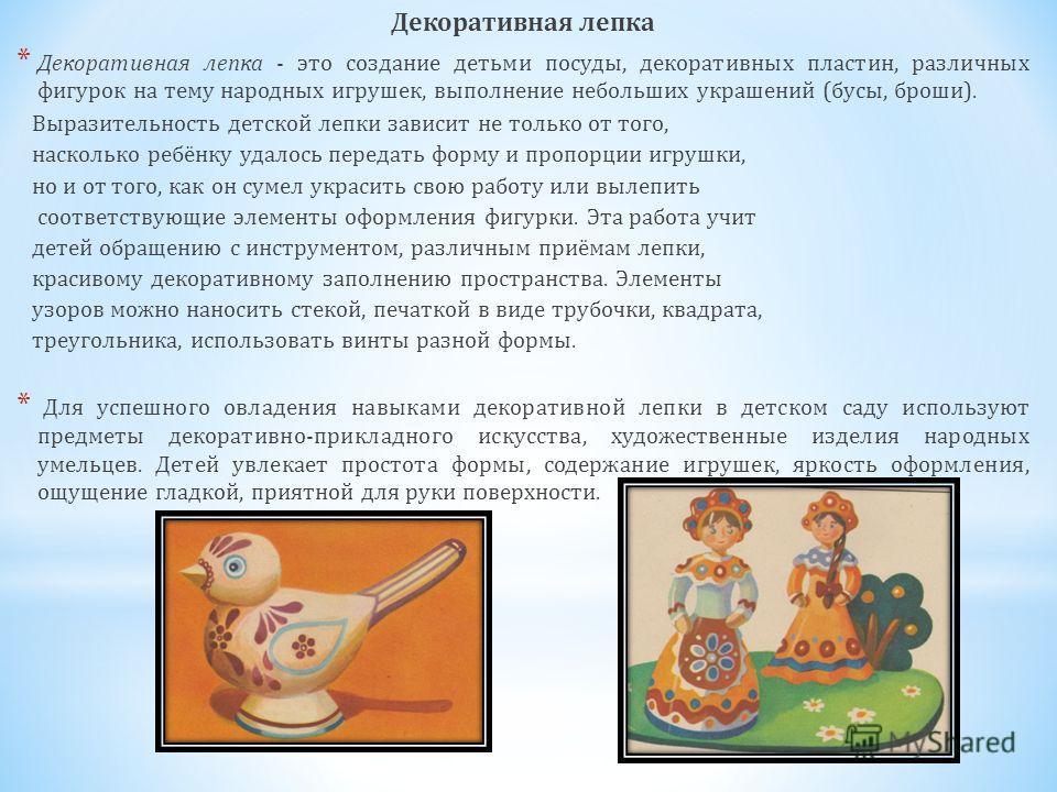 Декоративная лепка * Декоративная лепка - это создание детьми посуды, декоративных пластин, различных фигурок на тему народных игрушек, выполнение небольших украшений (бусы, броши). Выразительность детской лепки зависит не только от того, насколько р