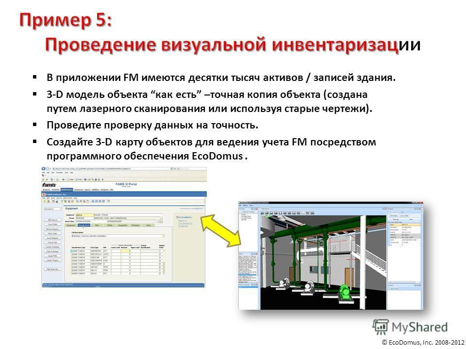 © EcoDomus, Inc. 2008-2012 В приложении FM имеются десятки тысяч активов / записей здания. 3-D модель объекта как есть –точная копия объекта (создана путем лазерного сканирования или используя старые чертежи). Проведите проверку данных на точность. С