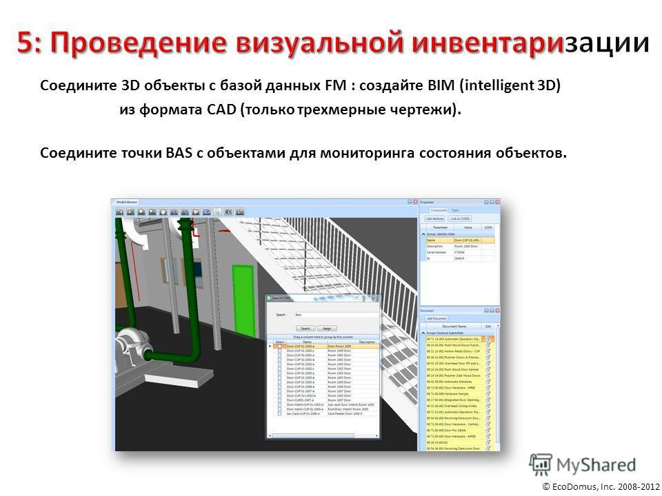 © EcoDomus, Inc. 2008-2012 Соедините 3D объекты с базой данных FM : создайте BIM (intelligent 3D) из формата CAD (только трехмерные чертежи). Соедините точки BAS с объектами для мониторинга состояния объектов.
