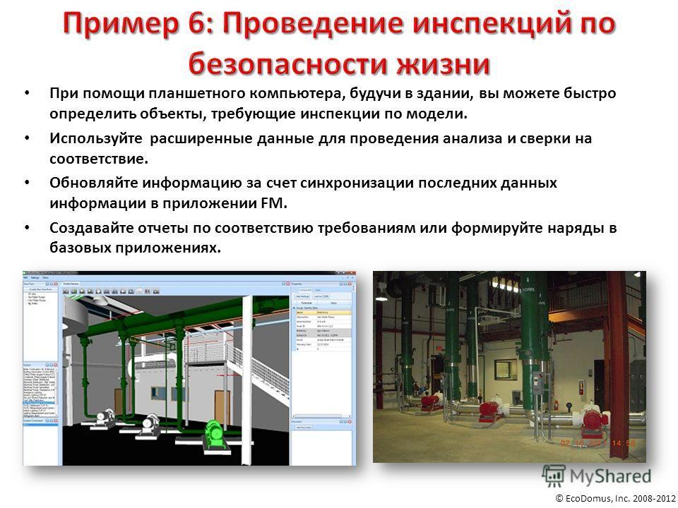 © EcoDomus, Inc. 2008-2012 При помощи планшетного компьютера, будучи в здании, вы можете быстро определить объекты, требующие инспекции по модели. Используйте расширенные данные для проведения анализа и сверки на соответствие. Обновляйте информацию з
