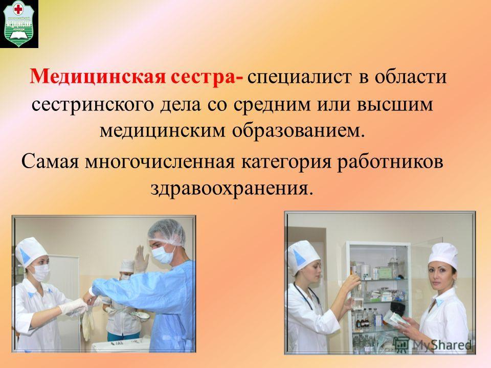 Медицинская сестра- специалист в области сестринского дела со средним или высшим медицинским образованием. Самая многочисленная категория работников здравоохранения. 2