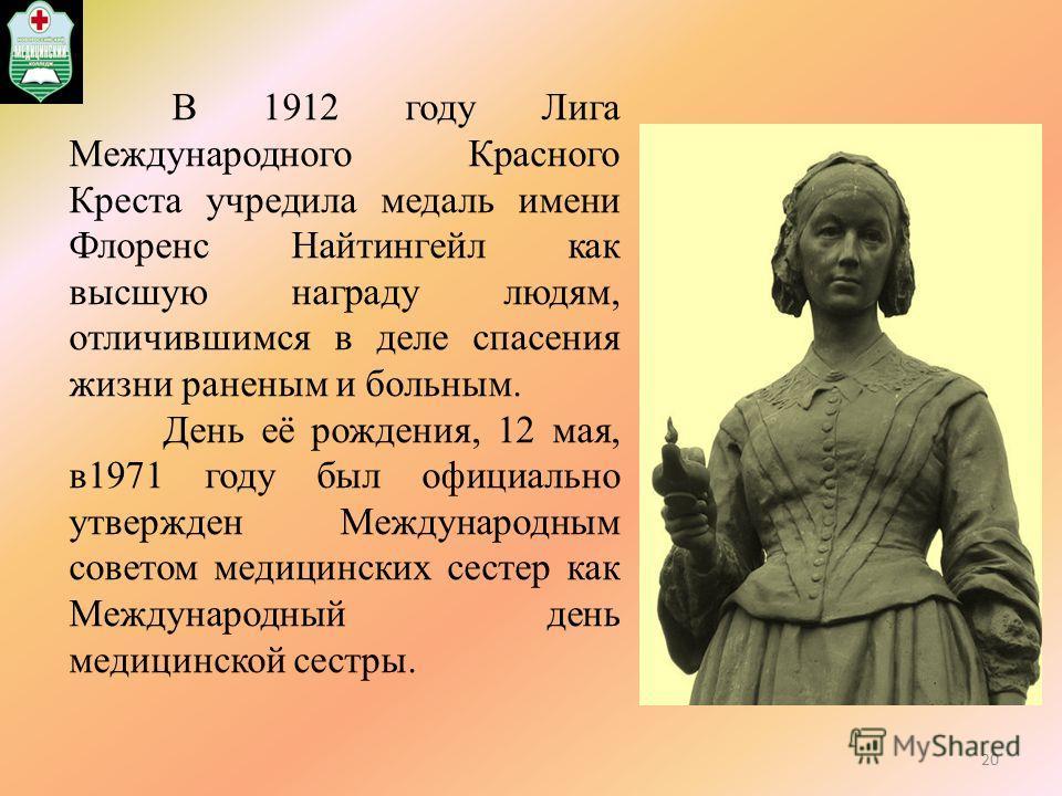 В 1912 году Лига Международного Красного Креста учредила медаль имени Флоренс Найтингейл как высшую награду людям, отличившимся в деле спасения жизни раненым и больным. День её рождения, 12 мая, в1971 году был официально утвержден Международным совет