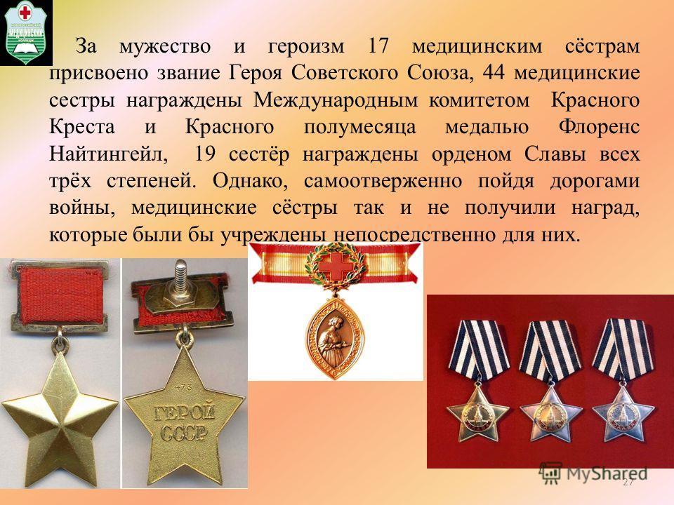 За мужество и героизм 17 медицинским сёстрам присвоено звание Героя Советского Союза, 44 медицинские сестры награждены Международным комитетом Красного Креста и Красного полумесяца медалью Флоренс Найтингейл, 19 сестёр награждены орденом Славы всех т