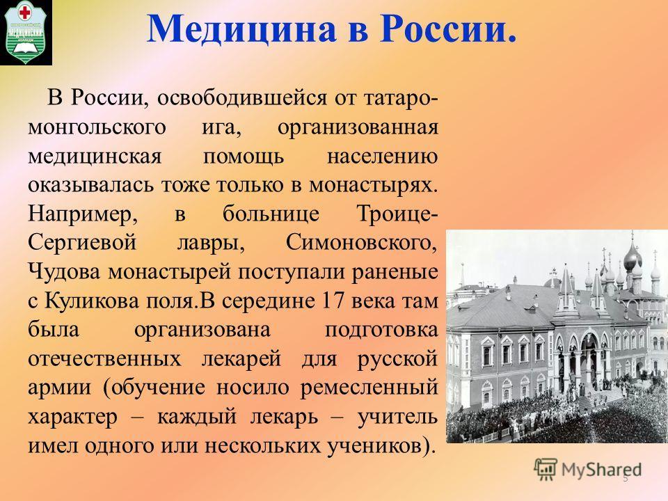 Медицина в России. В России, освободившейся от татаро- монгольского ига, организованная медицинская помощь населению оказывалась тоже только в монастырях. Например, в больнице Троице- Сергиевой лавры, Симоновского, Чудова монастырей поступали раненые