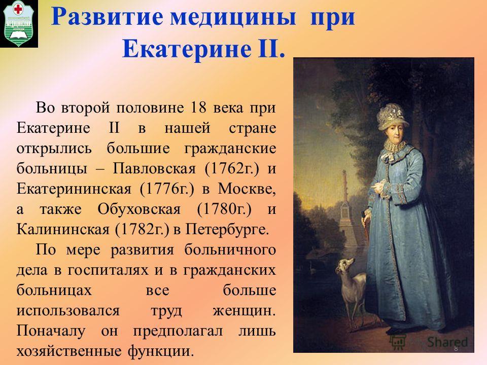 Развитие медицины при Екатерине II. Во второй половине 18 века при Екатерине II в нашей стране открылись большие гражданские больницы – Павловская (1762г.) и Екатерининская (1776г.) в Москве, а также Обуховская (1780г.) и Калининская (1782г.) в Петер