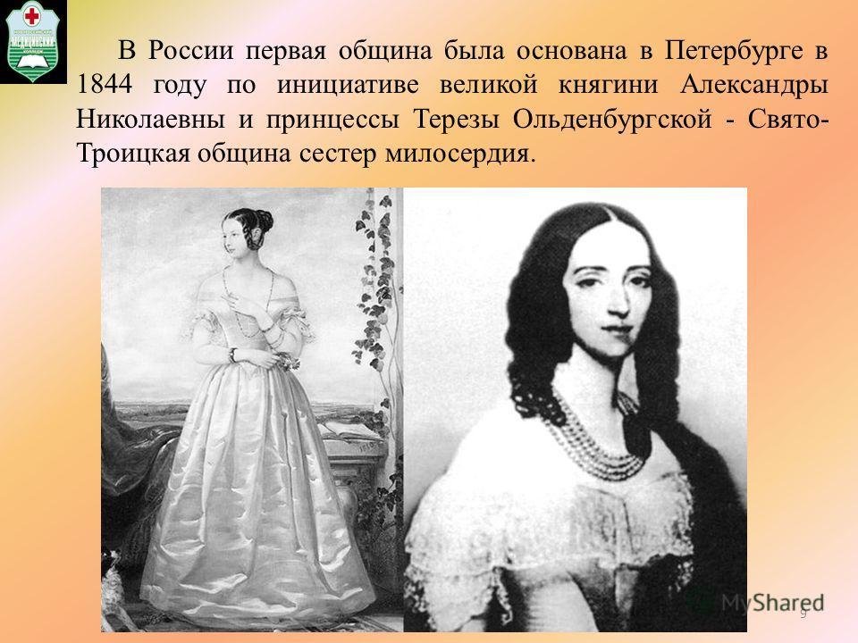 В России первая община была основана в Петербурге в 1844 году по инициативе великой княгини Александры Николаевны и принцессы Терезы Ольденбургской - Свято- Троицкая община сестер милосердия. 9