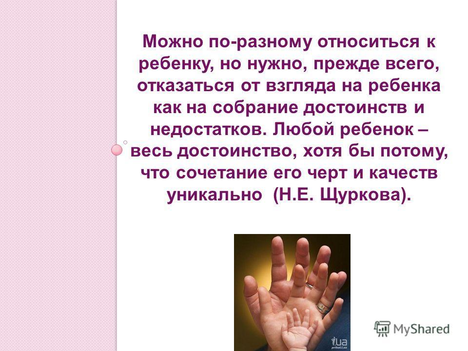 Можно по-разному относиться к ребенку, но нужно, прежде всего, отказаться от взгляда на ребенка как на собрание достоинств и недостатков. Любой ребенок – весь достоинство, хотя бы потому, что сочетание его черт и качеств уникально (Н.Е. Щуркова).