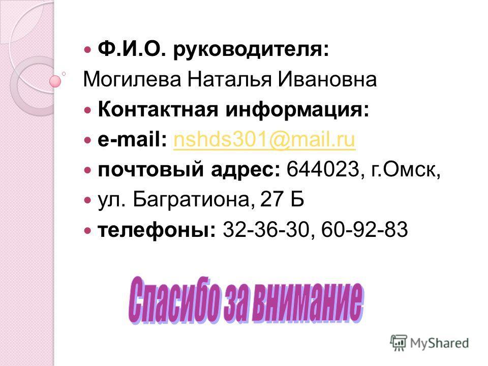 Ф.И.О. руководителя: Могилева Наталья Ивановна Контактная информация: e-mail: nshds301@mail.runshds301@mail.ru почтовый адрес: 644023, г.Омск, ул. Багратиона, 27 Б телефоны: 32-36-30, 60-92-83