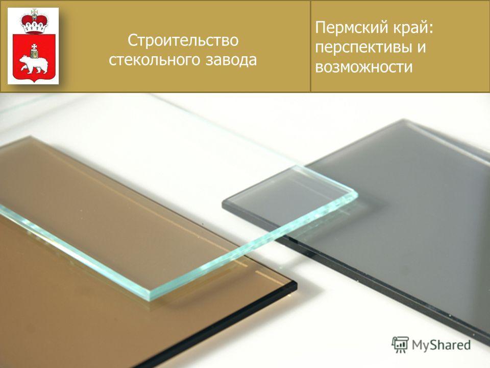 Пермский край: перспективы и возможности Строительство стекольного завода
