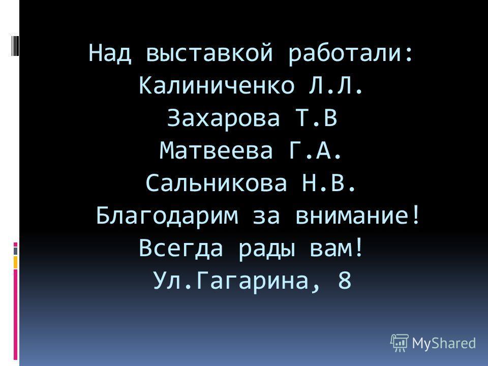 Над выставкой работали: Калиниченко Л.Л. Захарова Т.В Матвеева Г.А. Сальникова Н.В. Благодарим за внимание! Всегда рады вам! Ул.Гагарина, 8