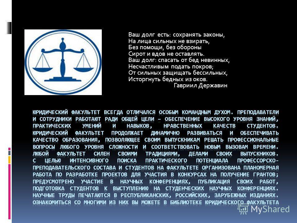Ваш долг есть: сохранять законы, На лица сильных не взирать, Без помощи, без обороны Сирот и вдов не оставлять. Ваш долг: спасать от бед невинных, Несчастливым подать покров; От сильных защищать бессильных, Исторгнуть бедных из оков. Гавриил Державин