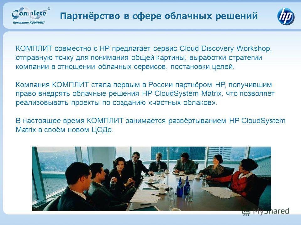Партнёрство в сфере облачных решений КОМПЛИТ совместно с HP предлагает сервис Cloud Discovery Workshop, отправную точку для понимания общей картины, выработки стратегии компании в отношении облачных сервисов, постановки целей. Компания КОМПЛИТ стала