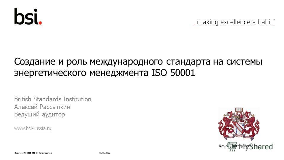 Copyright © 2012 BSI. All rights reserved. Создание и роль международного стандарта на системы энергетического менеджмента ISO 50001 British Standards Institution Алексей Рассыпкин Ведущий аудитор www.bsi-russia.ru 05.05.2013 Royal Charter Company