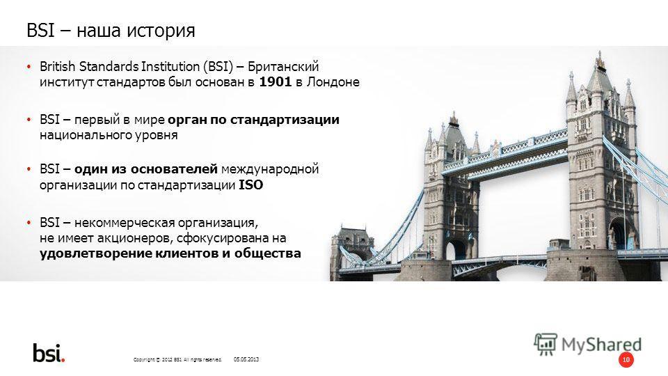 Copyright © 2012 BSI. All rights reserved. 10 BSI – наша история British Standards Institution (BSI) – Британский институт стандартов был основан в 1901 в Лондоне BSI – первый в мире орган по стандартизации национального уровня BSI – один из основате