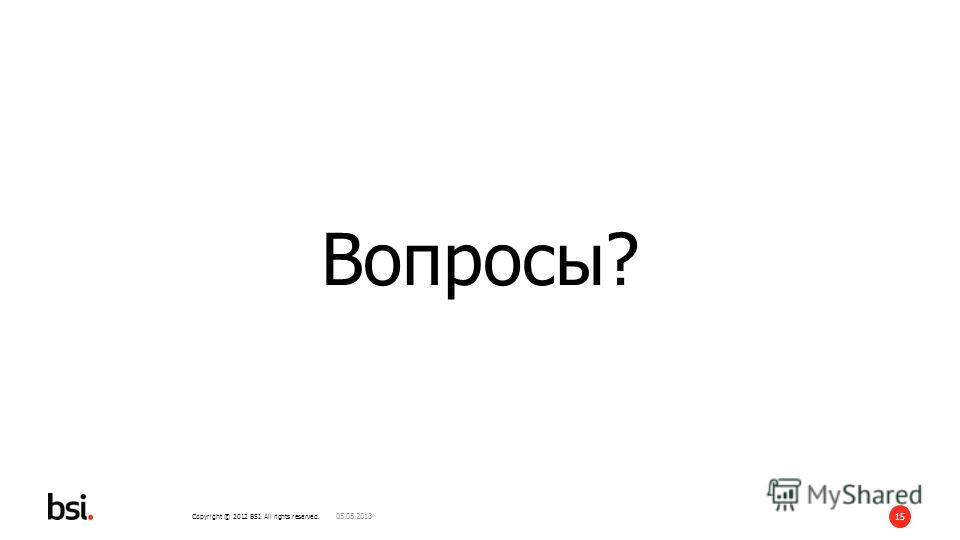 Copyright © 2012 BSI. All rights reserved. 15 Вопросы? 05.05.2013