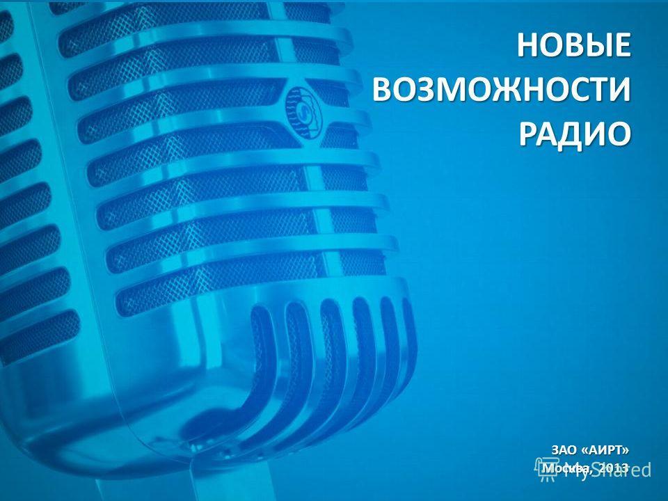 НОВЫЕ ВОЗМОЖНОСТИ РАДИО ЗАО «АИРТ» Москва, 2013