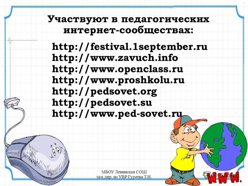 Участвуют в педагогических интернет-сообществах: http://festival.1september.ru http://www.zavuch.info http://www.openclass.ru http://www.proshkolu.ru http://pedsovet.org http://pedsovet.su http://www.ped-sovet.ru МБОУ Ленинская СОШ зам.дир. по УВР Гу