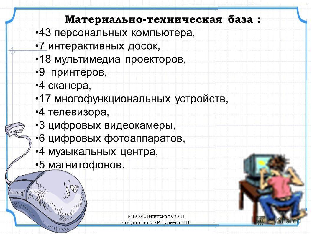 Материально-техническая база : 43 персональных компьютера, 7 интерактивных досок, 18 мультимедиа проекторов, 9 принтеров, 4 сканера, 17 многофункциональных устройств, 4 телевизора, 3 цифровых видеокамеры, 6 цифровых фотоаппаратов, 4 музыкальных центр