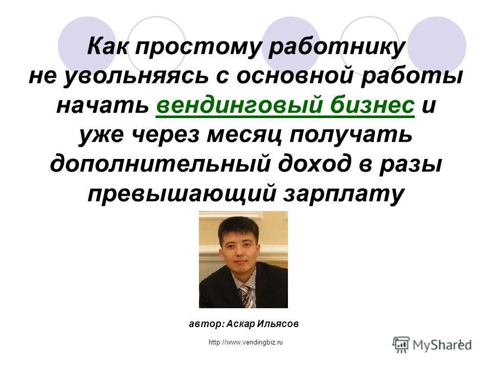 http://www.vendingbiz.ru1 Как простому работнику не увольняясь с основной работы начать вендинговый бизнес и уже через месяц получать дополнительный доход в разы превышающий зарплату автор: Аскар Ильясов