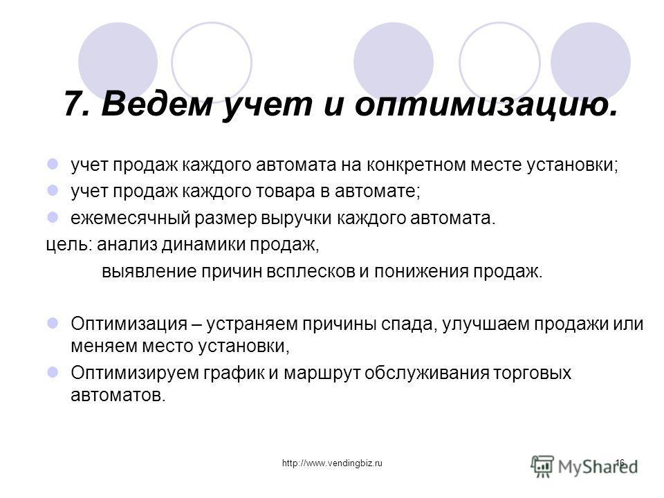 http://www.vendingbiz.ru16 7. Ведем учет и оптимизацию. учет продаж каждого автомата на конкретном месте установки; учет продаж каждого товара в автомате; ежемесячный размер выручки каждого автомата. цель: анализ динамики продаж, выявление причин всп