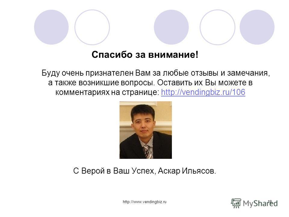 http://www.vendingbiz.ru18 Спасибо за внимание! Буду очень признателен Вам за любые отзывы и замечания, а также возникшие вопросы. Оставить их Вы можете в комментариях на странице: http://vendingbiz.ru/106http://vendingbiz.ru/106 С Верой в Ваш Успех,