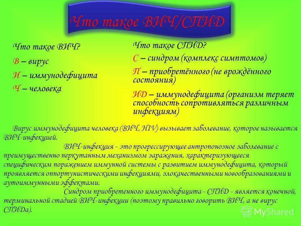 Что такое ВИЧ? В – вирус И – иммунодефицита Ч – человека Что такое СПИД? С – синдром (комплекс симптомов) П – приобретённого (не врождённого состояния) ИД – иммунодефицита (организм теряет способность сопротивляться различным инфекциям) Вирус иммунод