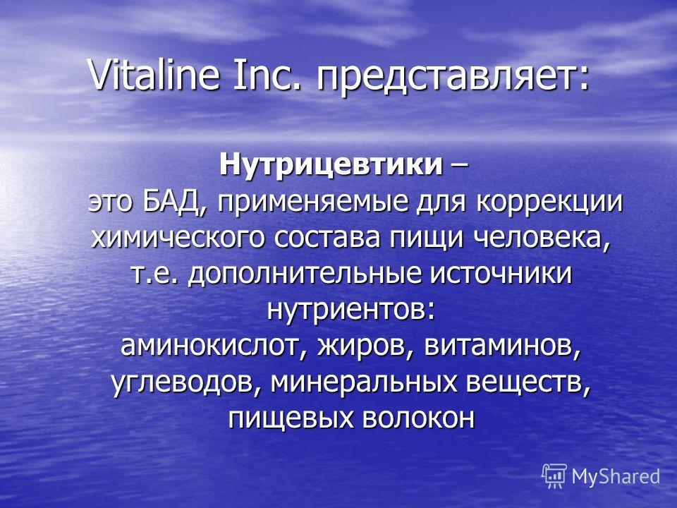 Vitaline Inc. представляет: Нутрицевтики – это БАД, применяемые для коррекции химического состава пищи человека, т.е. дополнительные источники нутриентов: аминокислот, жиров, витаминов, углеводов, минеральных веществ, пищевых волокон Нутрицевтики – э