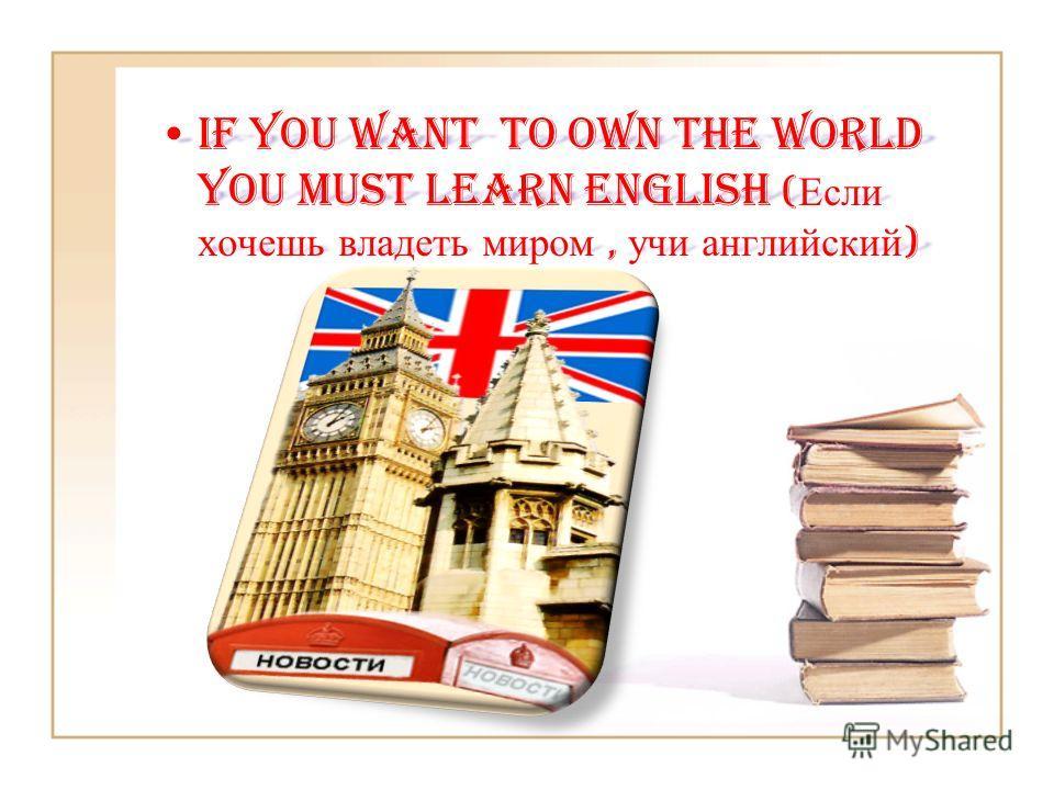 If you want to own the world you must learn English ( Если хочешь владеть миром, учи английский )If you want to own the world you must learn English ( Если хочешь владеть миром, учи английский )