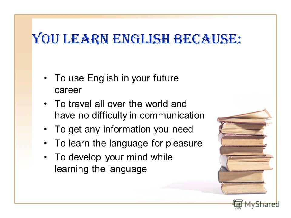 To use English in your future career To travel all over the world and have no difficulty in communication To get any information you need To learn the language for pleasure To develop your mind while learning the language