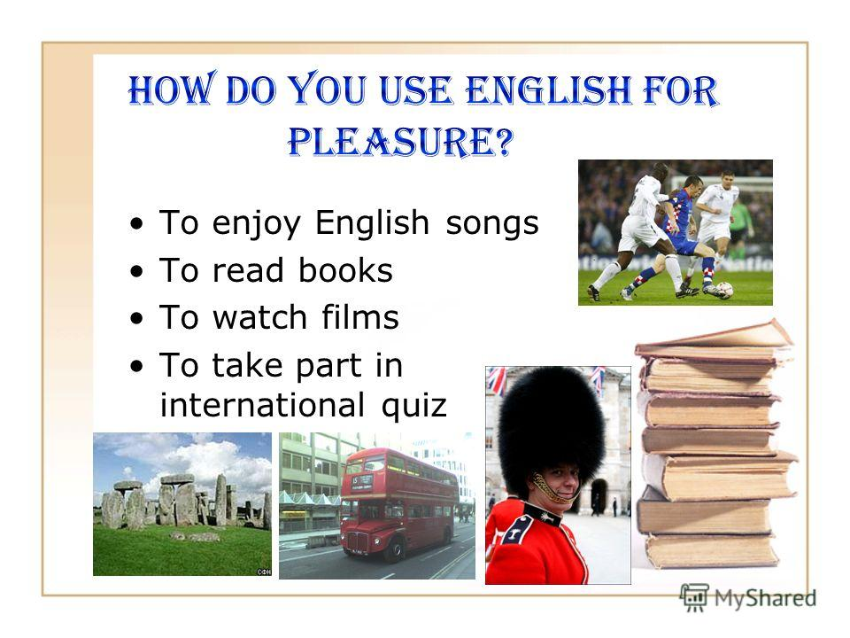 To enjoy English songs To read books To watch films To take part in international quiz
