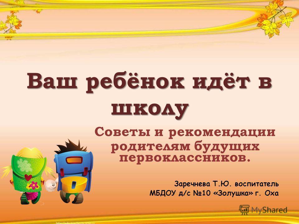 Ваш ребёнок идёт в школу Советы и рекомендации родителям будущих первоклассников. Заречнева Т.Ю. воспитатель МБДОУ д/с 10 «Золушка» г. Оха