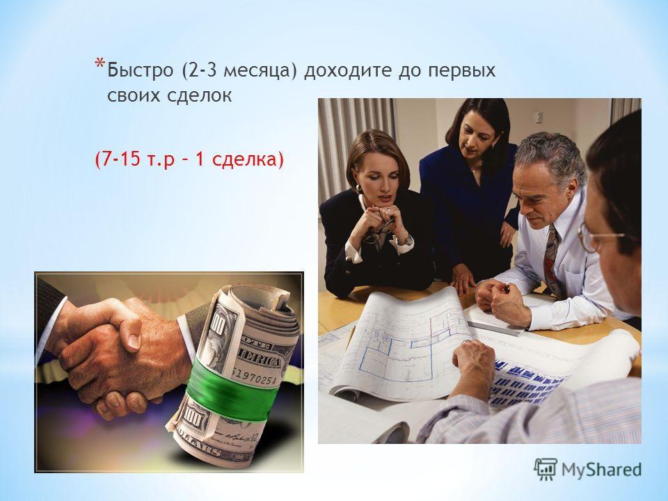 * Быстро (2-3 месяца) доходите до первых своих сделок (7-15 т.р – 1 сделка)