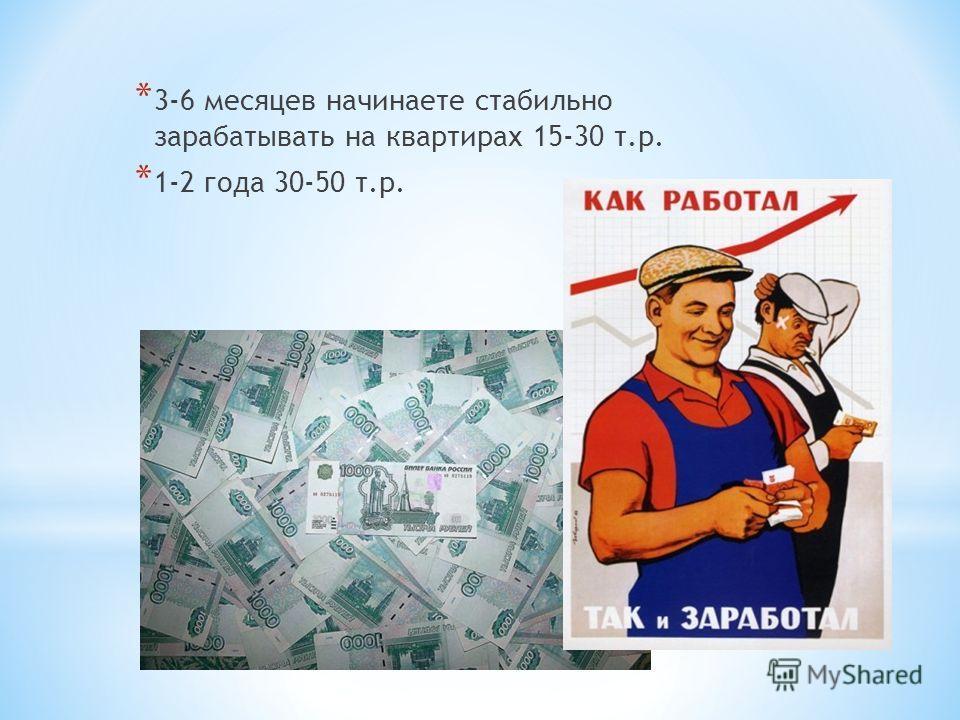 * 3-6 месяцев начинаете стабильно зарабатывать на квартирах 15-30 т.р. * 1-2 года 30-50 т.р.