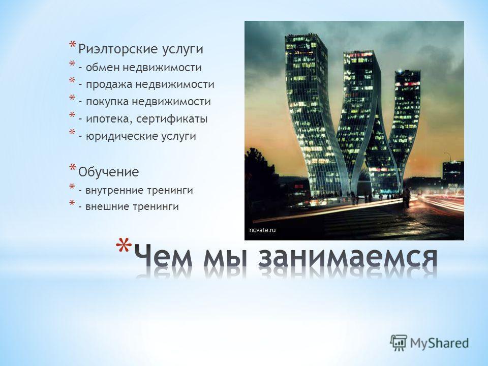 * Риэлторские услуги * - обмен недвижимости * - продажа недвижимости * - покупка недвижимости * - ипотека, сертификаты * - юридические услуги * Обучение * - внутренние тренинги * - внешние тренинги
