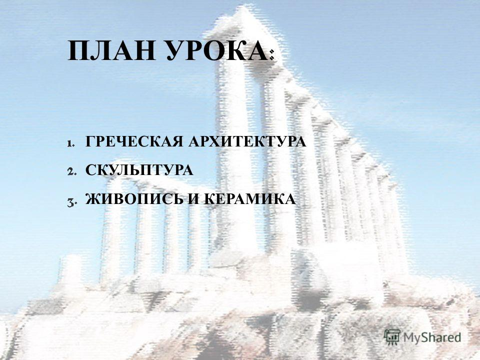 ПЛАН УРОКА : 1. ГРЕЧЕСКАЯ АРХИТЕКТУРА 2. СКУЛЬПТУРА 3. ЖИВОПИСЬ И К ЕРАМИКА
