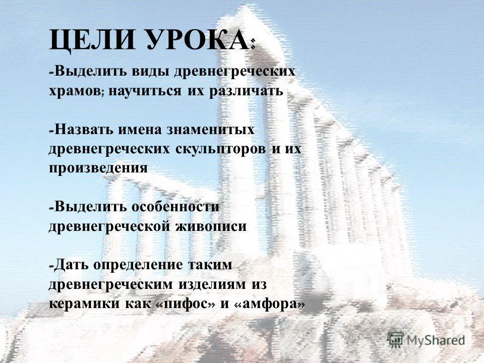 ЦЕЛИ УРОКА : - Выделить виды древнегреческих храмов ; научиться их различать - Назвать имена знаменитых древнегреческих скульпторов и их произведения - Выделить особенности древнегреческой живописи - Дать определение таким древнегреческим изделиям из