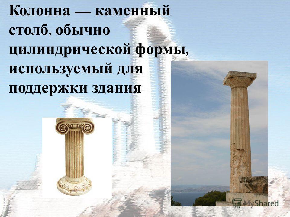 Колонна каменный столб, обычно цилиндрической формы, используемый для поддержки здания