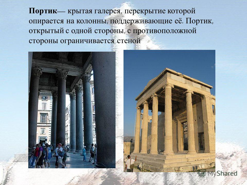 Портик крытая галерея, перекрытие которой опирается на колонны, поддерживающие её. Портик, открытый с одной стороны, с противоположной стороны ограничивается стеной