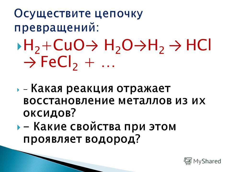 Н 2 +CuO Н 2 О Н 2 НСl FeCl 2 + … - Какая реакция отражает восстановление металлов из их оксидов? - Какие свойства при этом проявляет водород?