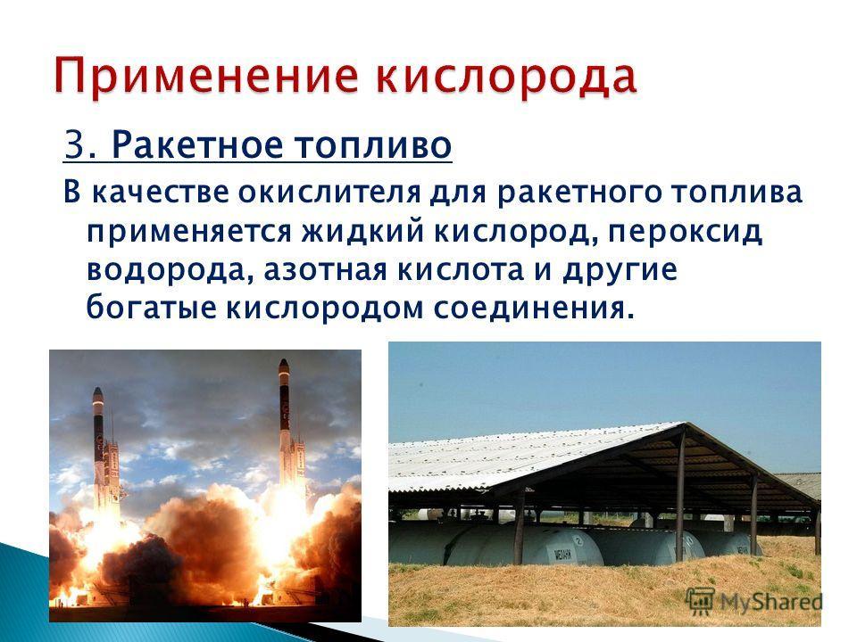 3. Ракетное топливо В качестве окислителя для ракетного топлива применяется жидкий кислород, пероксид водорода, азотная кислота и другие богатые кислородом соединения.