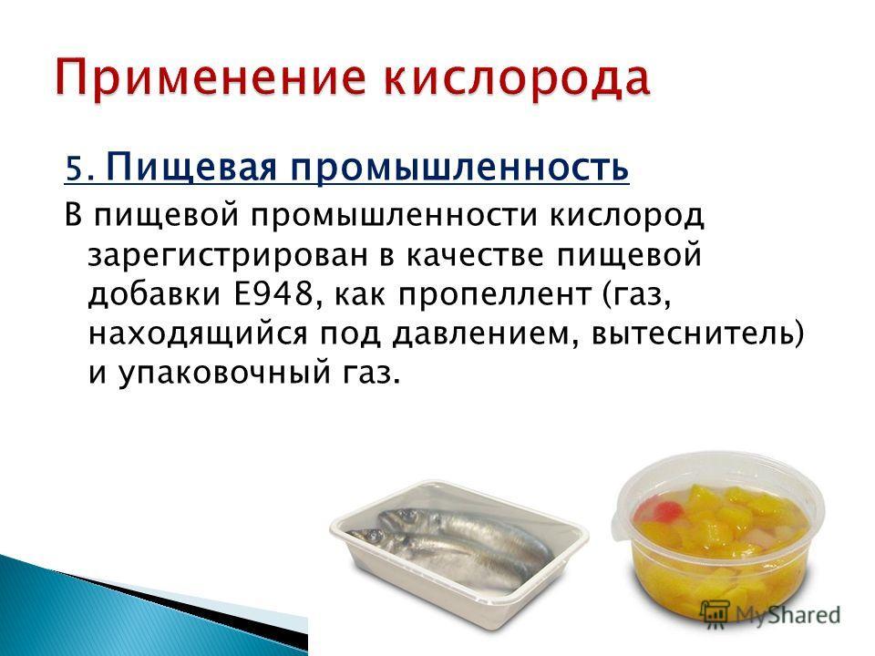 5. Пищевая промышленность В пищевой промышленности кислород зарегистрирован в качестве пищевой добавки E948, как пропеллент (газ, находящийся под давлением, вытеснитель) и упаковочный газ.