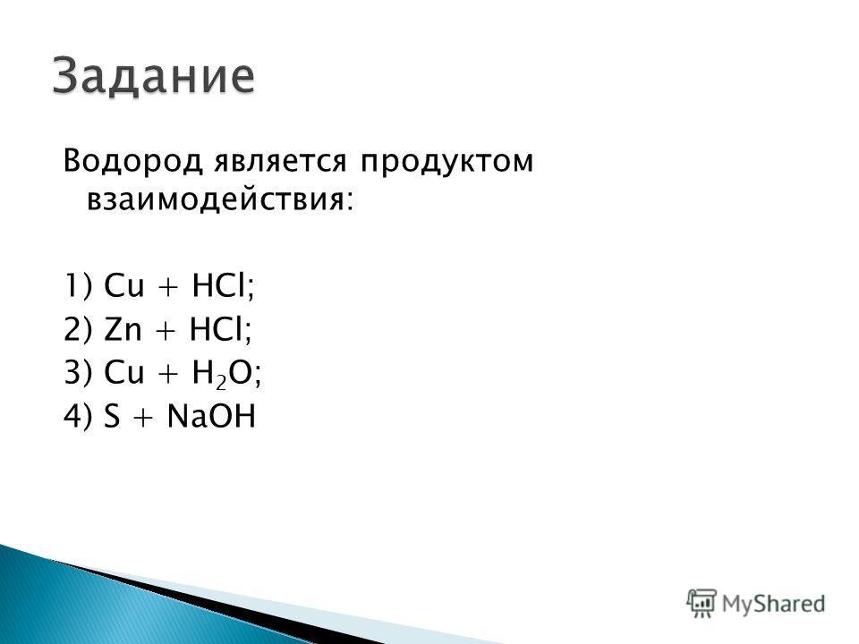 Водород является продуктом взаимодействия: 1) Cu + HCl; 2) Zn + HCl; 3) Cu + H 2 O; 4) S + NaOH