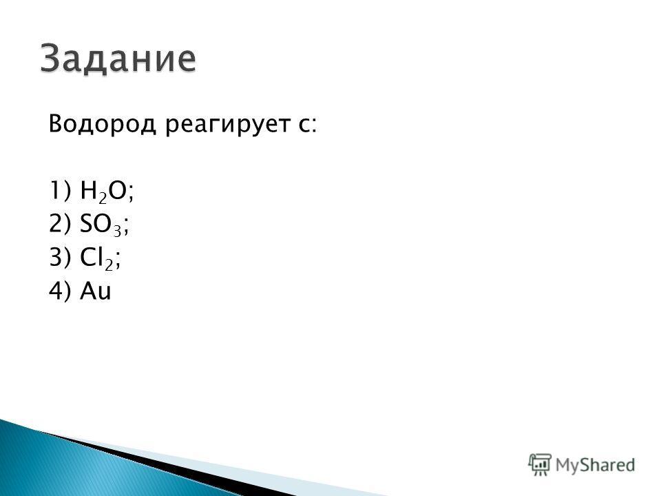 Водород реагирует с: 1) Н 2 О; 2) SO 3 ; 3) Cl 2 ; 4) Au