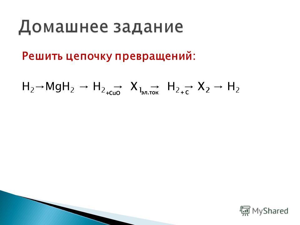 Решить цепочку превращений: H 2 MgH 2 H 2 X 1 H 2 X 2 H 2 +CuO эл.ток+ C+ C
