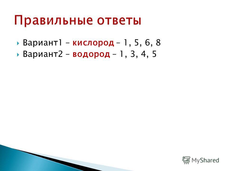 Вариант1 – кислород – 1, 5, 6, 8 Вариант2 – водород – 1, 3, 4, 5