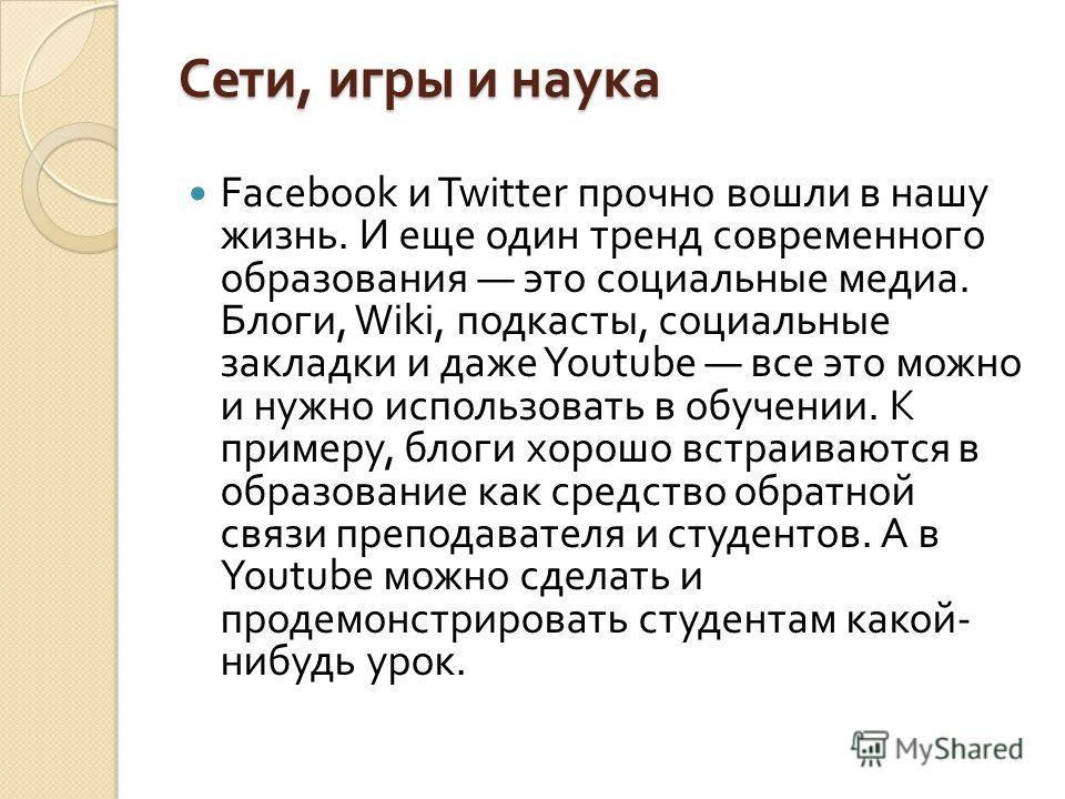 Сети, игры и наука Facebook и Twitter прочно вошли в нашу жизнь. И еще один тренд современного образования это социальные медиа. Блоги, Wiki, подкасты, социальные закладки и даже Youtube все это можно и нужно использовать в обучении. К примеру, блоги