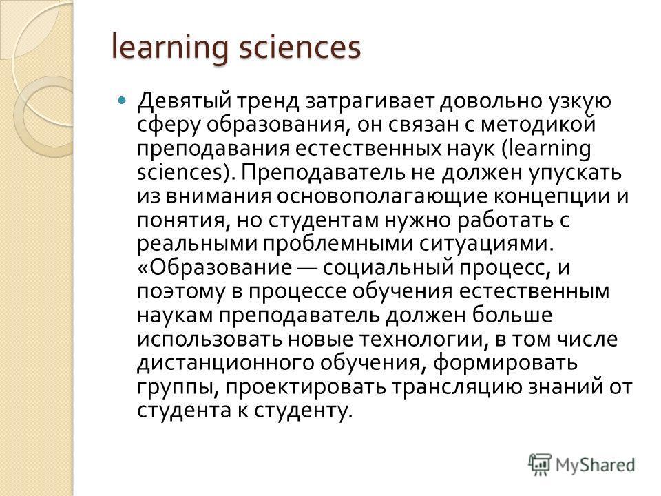 learning sciences Девятый тренд затрагивает довольно узкую сферу образования, он связан с методикой преподавания естественных наук (learning sciences). Преподаватель не должен упускать из внимания основополагающие концепции и понятия, но студентам ну