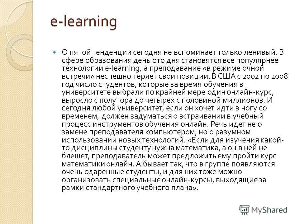 e-learning О пятой тенденции сегодня не вспоминает только ленивый. В сфере образования день ото дня становятся все популярнее технологии e-learning, а преподавание « в режиме очной встречи » неспешно теряет свои позиции. В США с 2002 по 2008 год числ