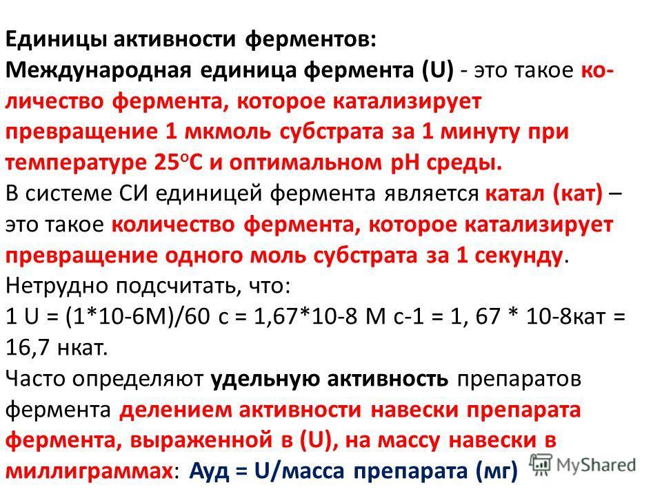 Единицы активности ферментов: Международная единица фермента (U) - это такое ко- личество фермента, которое катализирует превращение 1 мкмоль субстрата за 1 минуту при температуре 25 о С и оптимальном рН среды. В системе СИ единицей фермента является