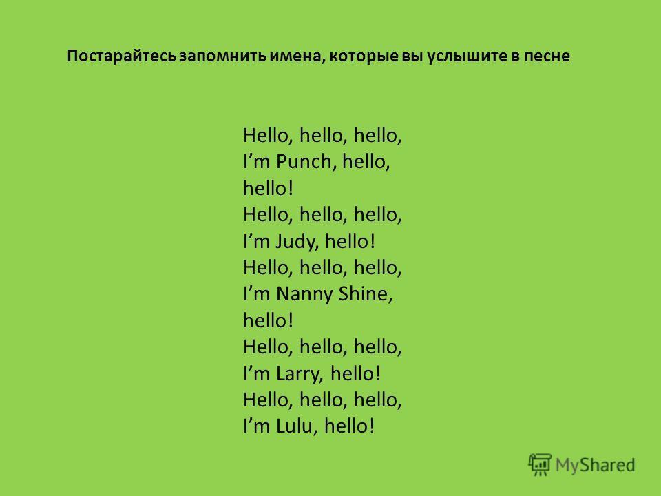 Hello, hello, hello, Im Punch, hello, hello! Hello, hello, hello, Im Judy, hello! Hello, hello, hello, Im Nanny Shine, hello! Hello, hello, hello, Im Larry, hello! Hello, hello, hello, Im Lulu, hello! Постарайтесь запомнить имена, которые вы услышите